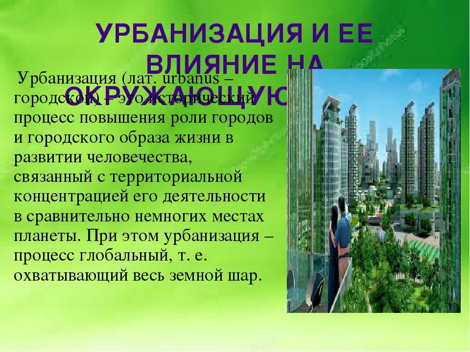 УРБАНИЗАЦИЯ И ЕЕ ВЛИЯНИЕ НА ОКРУЖАЮЩУЮ СРЕДУ. Урбанизация (лат.urbanus– гор...