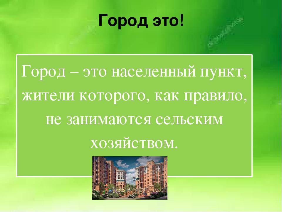Город это! Город – это населенный пункт, жители которого, как правило, не зан...