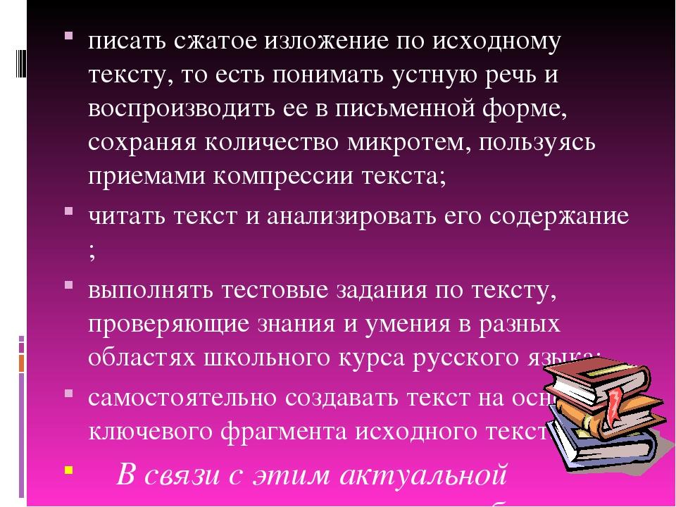 писать сжатое изложение по исходному тексту, то есть понимать устную речь и в...