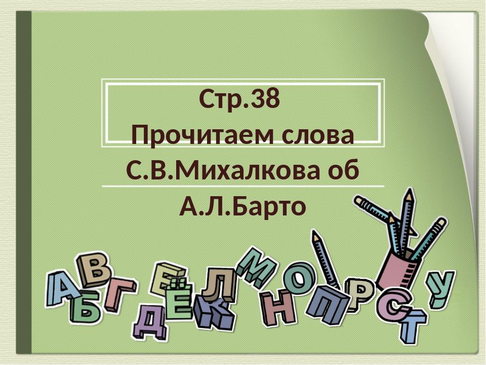 Стр.38 Прочитаем слова С.В.Михалкова об А.Л.Барто