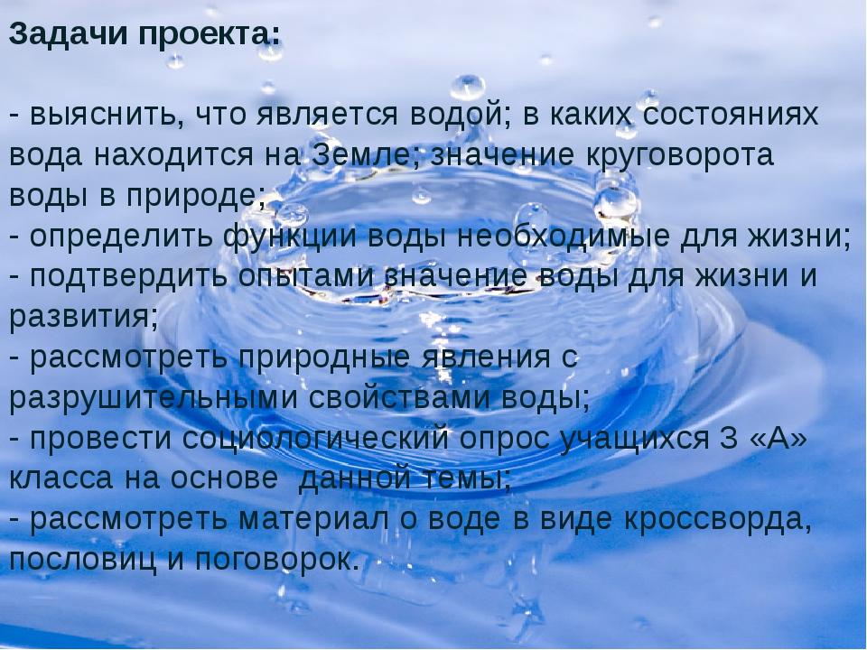 Задачи проекта: - выяснить, что является водой; в каких состояниях вода наход...