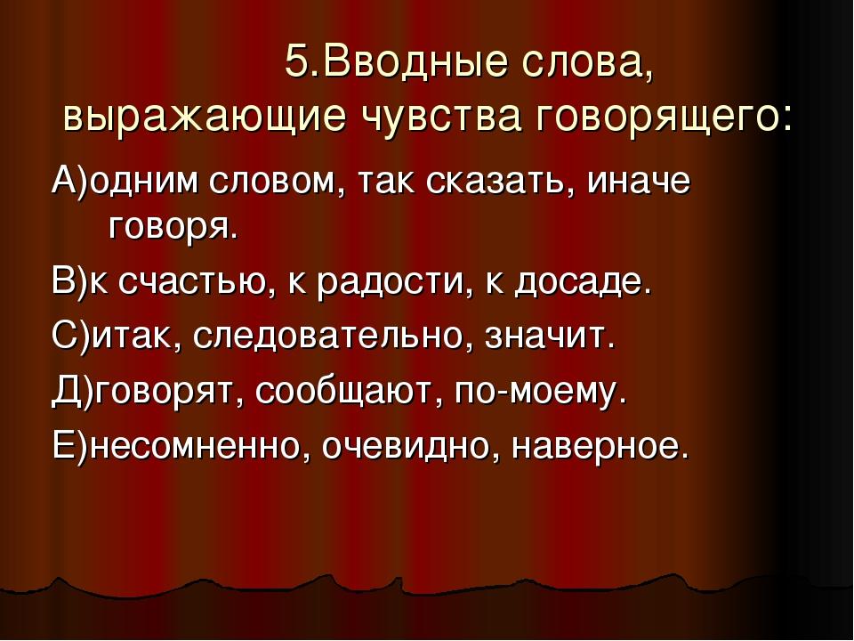 5.Вводные слова, выражающие чувства говорящего: А)одним словом, так сказать,...