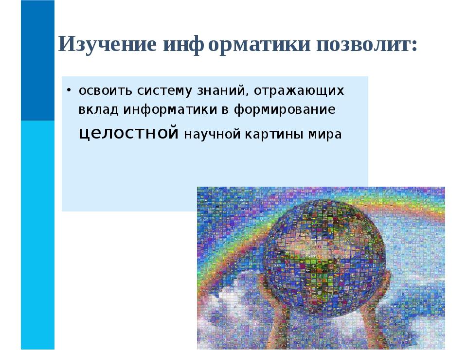 освоить систему знаний, отражающих вклад информатики в формирование целостной...