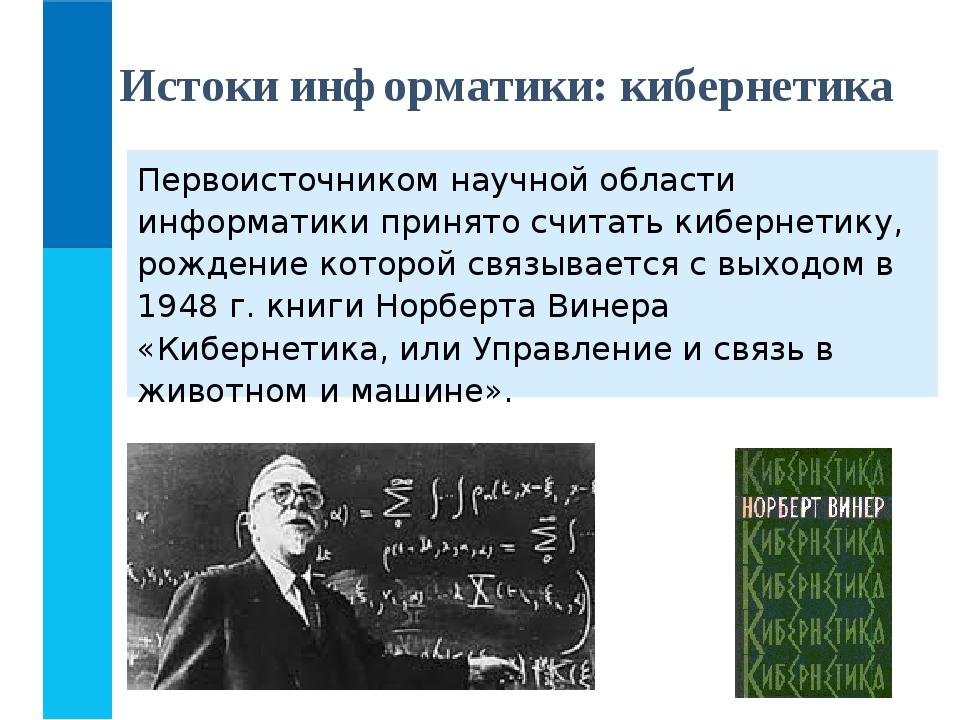 Первоисточником научной области информатики принято считать кибернетику, рожд...