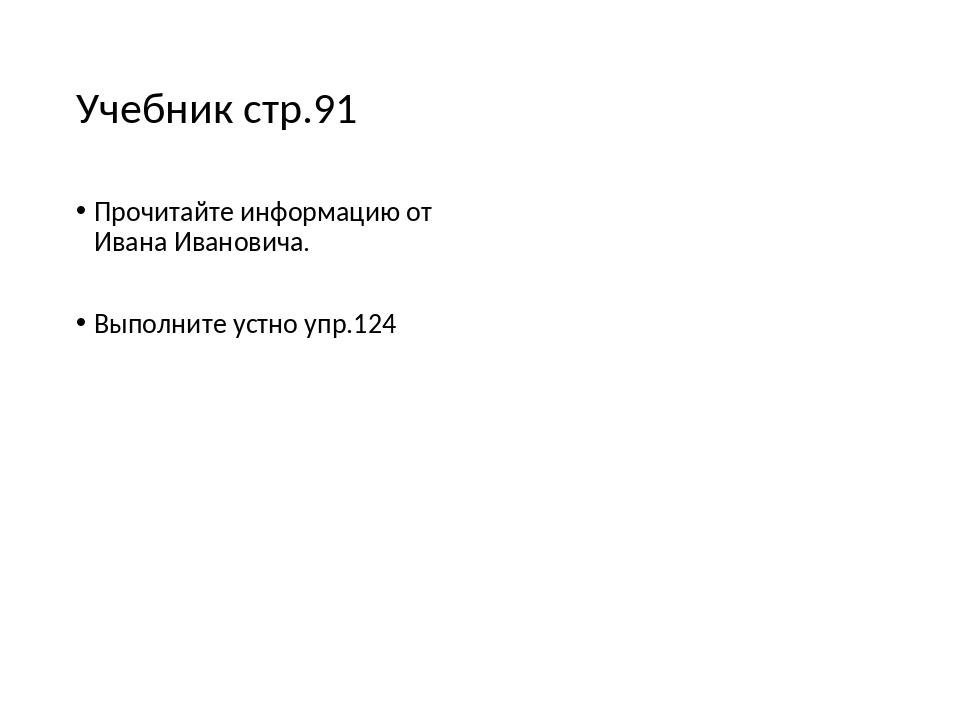 Учебник стр.91 Прочитайте информацию от Ивана Ивановича. Выполните устно упр....