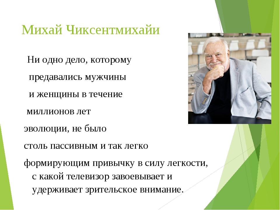 Михай Чиксентмихайи Ни одно дело, которому предавались мужчины и женщины в те...