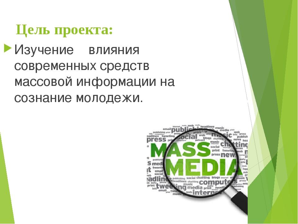 Цель проекта: Изучение влияния современных средств массовой информации на соз...