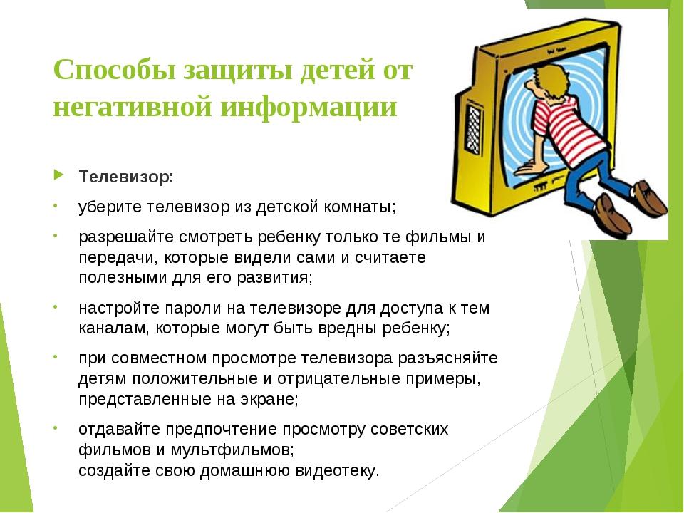 Способы защиты детей от негативной информации Телевизор: уберите телевизор из...