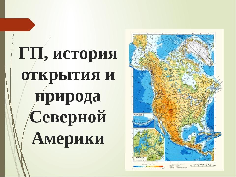 ГП, история открытия и природа Северной Америки