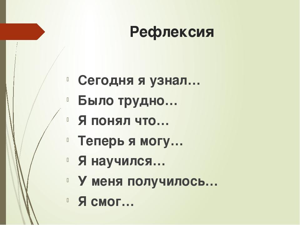 Рефлексия Сегодня я узнал… Было трудно… Я понял что… Теперь я могу… Я научилс...