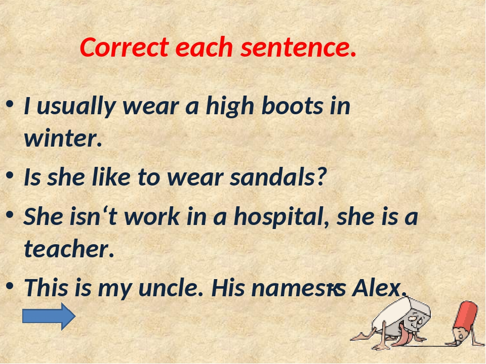 Correct each sentence. I usually wear a high boots in winter. Is she like to...