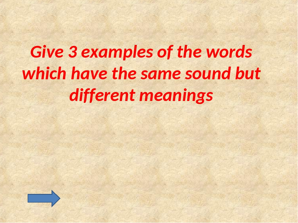 Give 3 examples of the words which have the same sound but different meanings