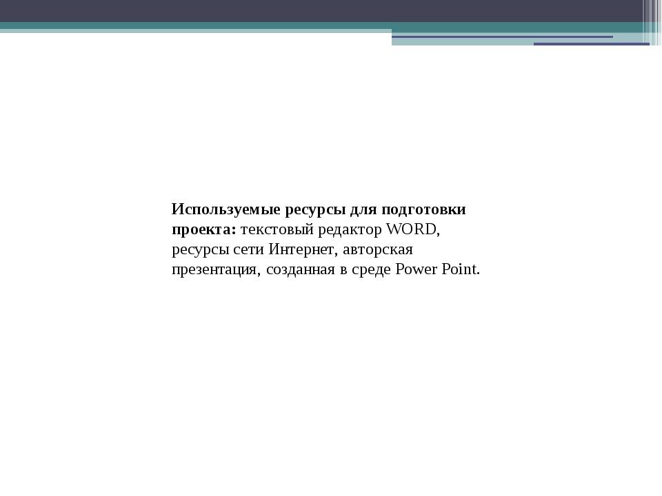 Используемые ресурсы для подготовки проекта:текстовый редактор WORD, ресурс...