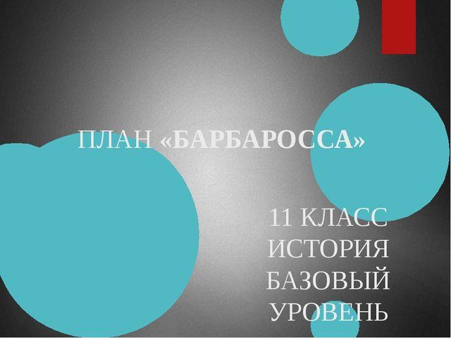 ПЛАН «БАРБАРОССА» 11 КЛАСС ИСТОРИЯ БАЗОВЫЙ УРОВЕНЬ