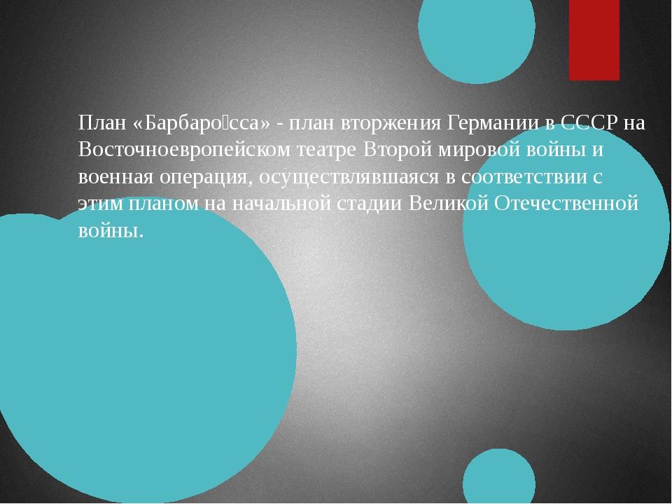 План «Барбаро́сса» - план вторжения Германии в СССР на Восточноевропейском те...