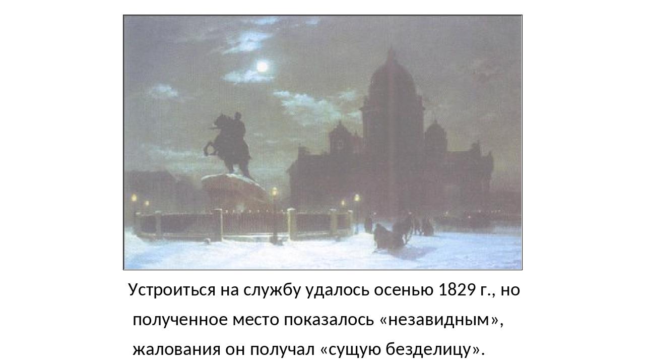 Устроиться на службу удалось осенью 1829 г., но полученное место показалось «...