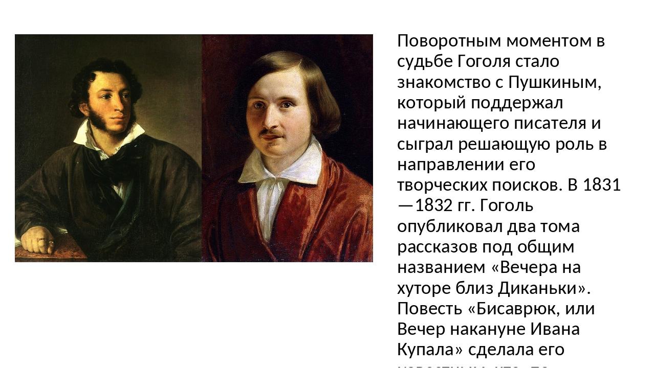 Поворотным моментом в судьбе Гоголя стало знакомство с Пушкиным, который подд...