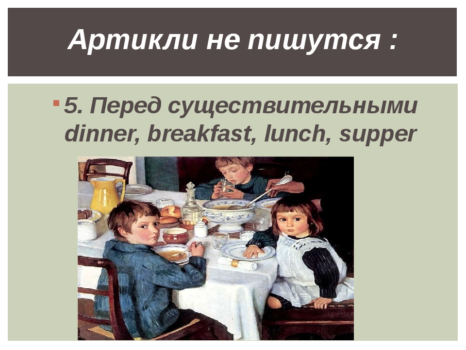 5. Перед существительными dinner, breakfast, lunch, supper Артикли не пишутся :