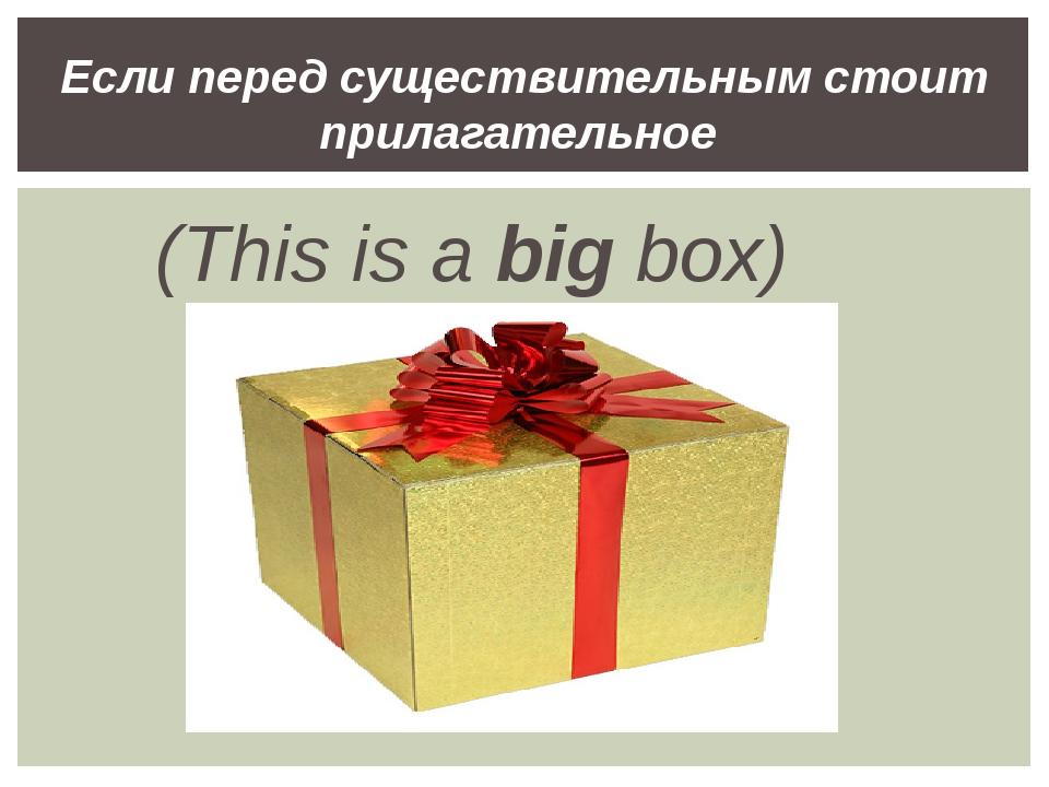 (This is a big box) Если перед существительным стоит прилагательное