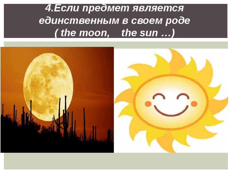 4.Если предмет является единственным в своем роде ( the moon, the sun …)