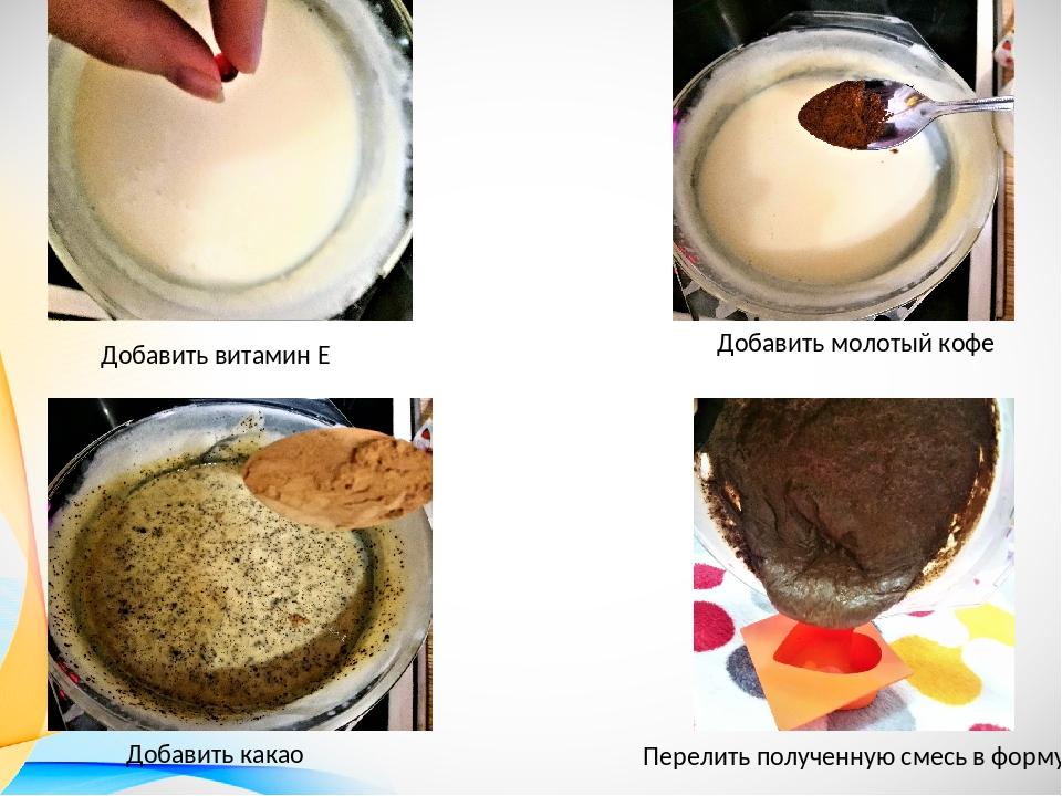 Добавить витамин Е Добавить молотый кофе Добавить какао Перелить полученную с...