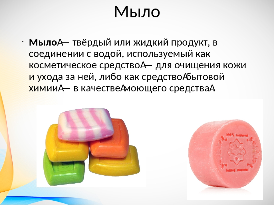 Мыло Мыло— твёрдый или жидкий продукт, в соединении с водой, используемый ка...