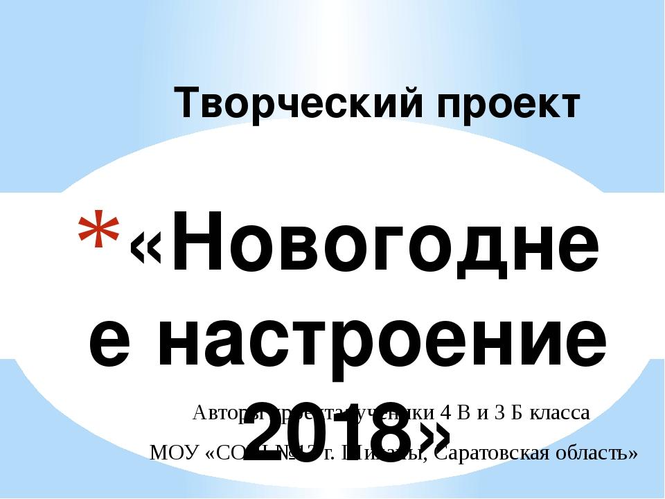 «Новогоднее настроение 2018» Творческий проект Авторы проекта: ученики 4 В и...