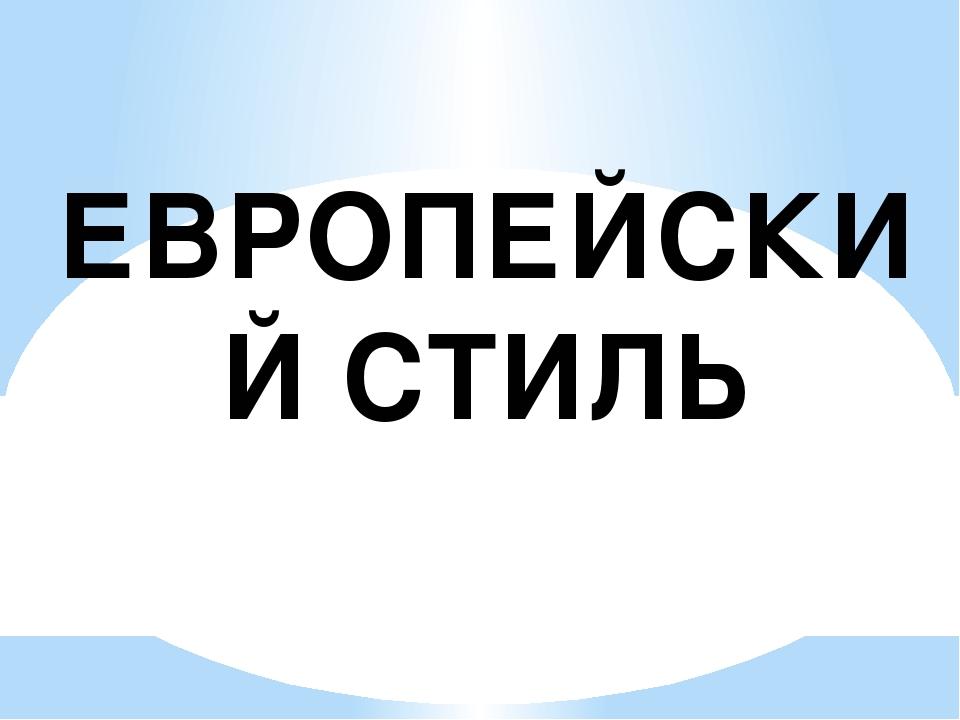 ЕВРОПЕЙСКИЙ СТИЛЬ