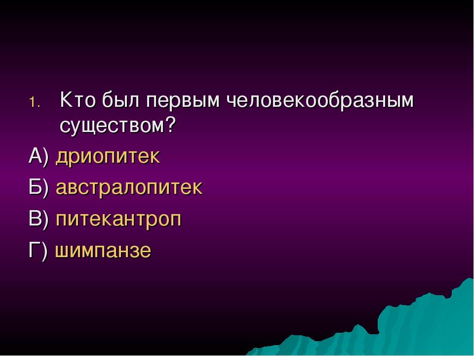 Кто был первым человекообразным существом? А) дриопитек Б) австралопитек В) п...