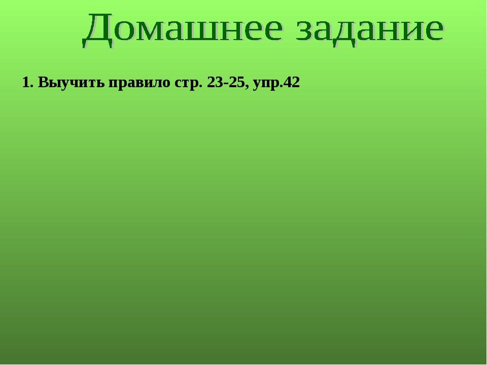 1. Выучить правило стр. 23-25, упр.42