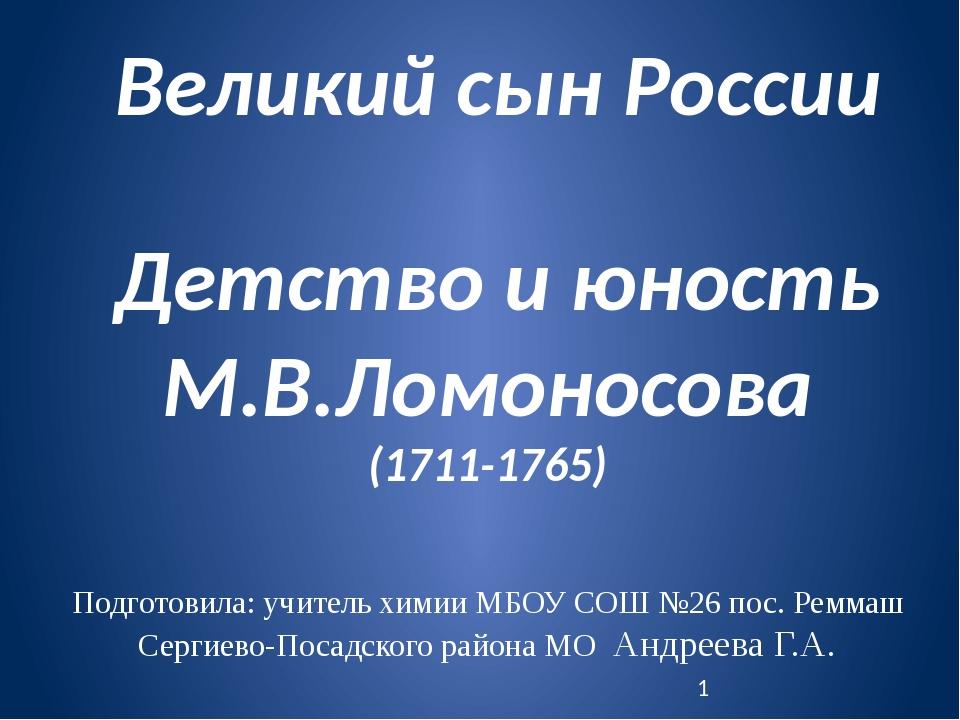Великий сын России Детство и юность М.В.Ломоносова (1711-1765) Подготовила: у...