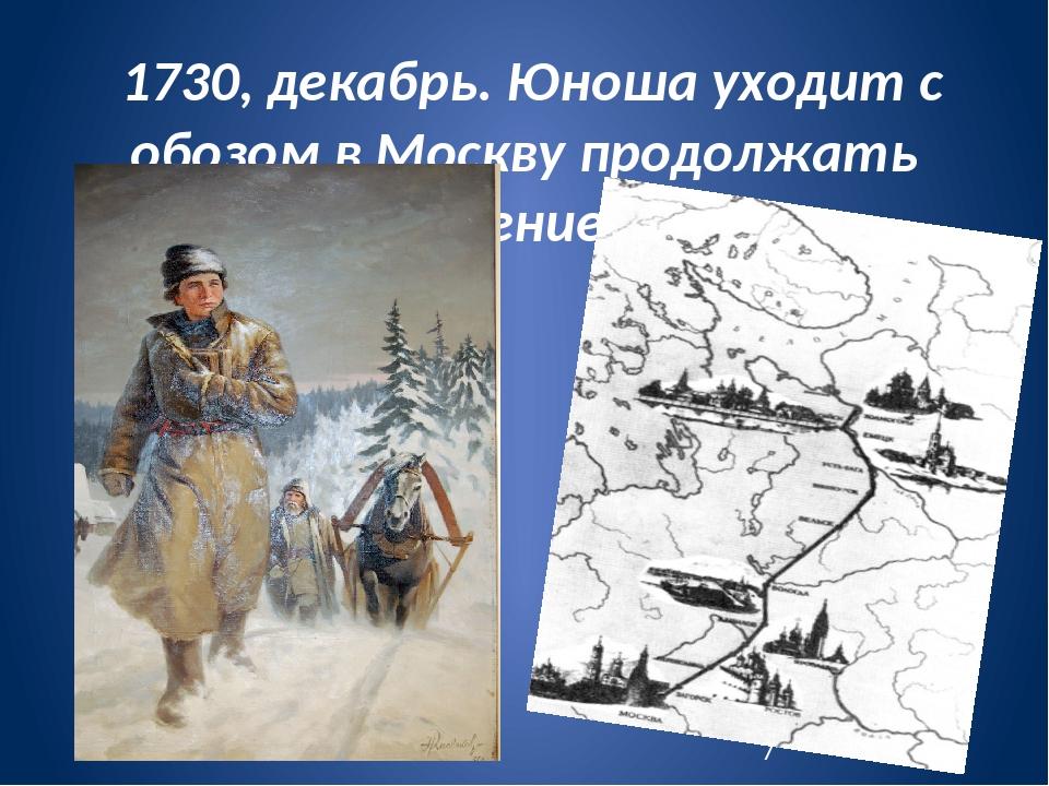 1730, декабрь. Юноша уходит с обозом в Москву продолжать учение.