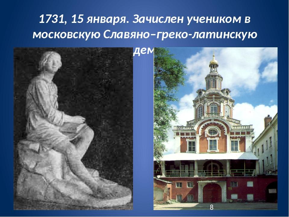 1731, 15 января. Зачислен учеником в московскую Славяно–греко-латинскую акаде...