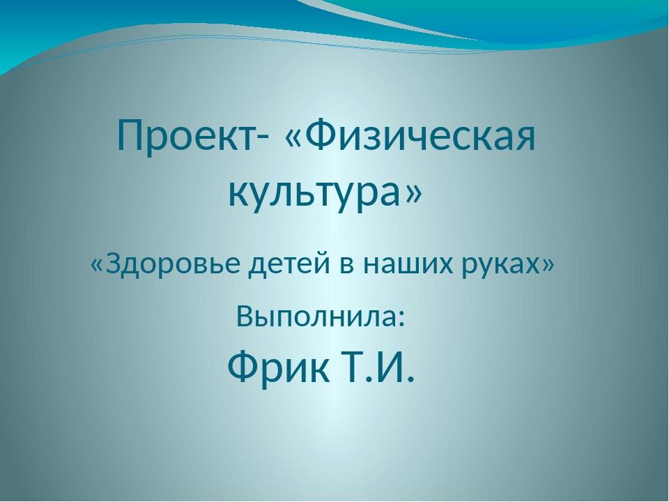 Проект- «Физическая культура» «Здоровье детей в наших руках» Выполнила: Фрик...
