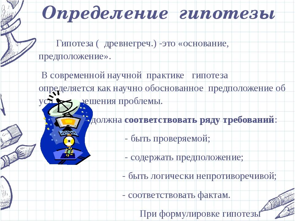 Определение гипотезы  Гипотеза ( древнегреч.) -это «основание, предположени...