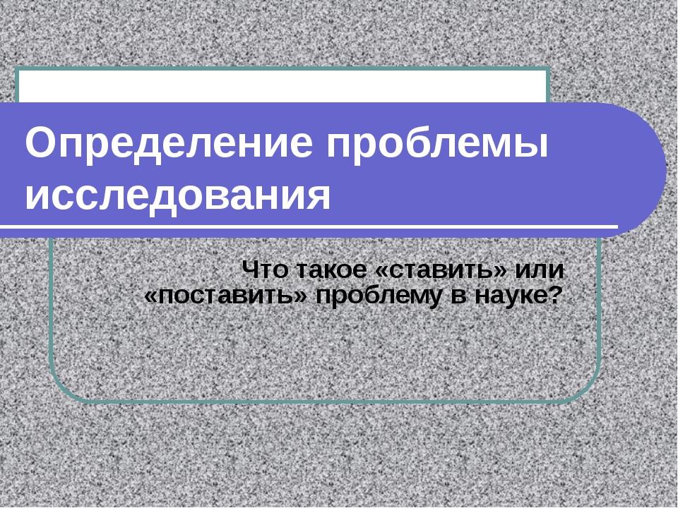 Определение проблемы исследования Что такое «ставить» или «поставить» проблем...