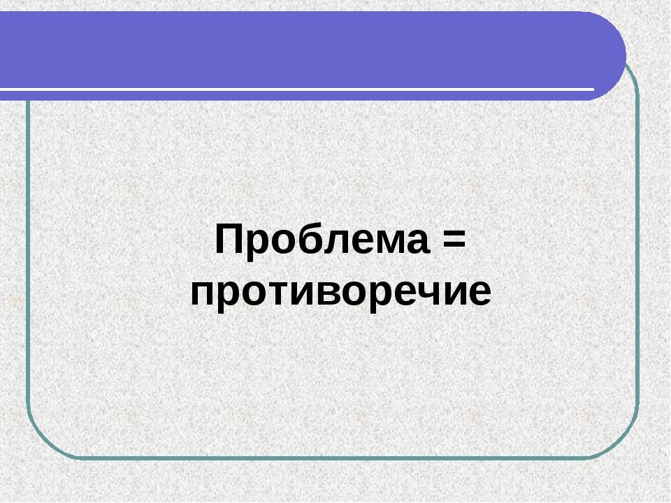 Проблема = противоречие