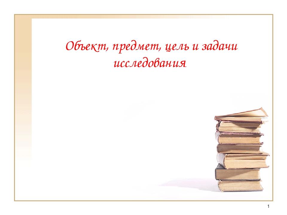 * Объект, предмет, цель и задачи исследования