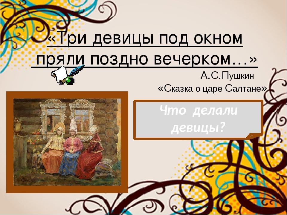 «Три девицы под окном пряли поздно вечерком…» А.С.Пушкин «Сказка о царе Салта...
