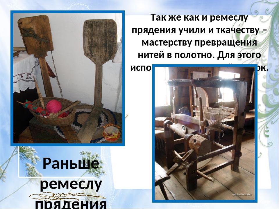 Так же как и ремеслу прядения учили и ткачеству – мастерству превращения ните...