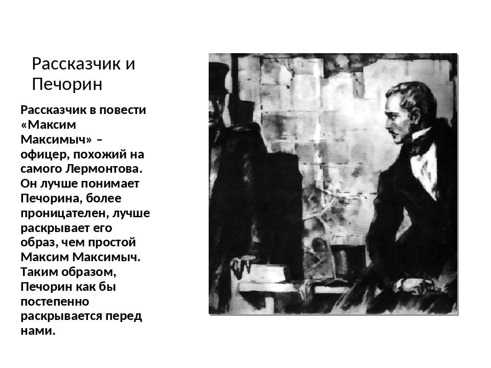 Рассказчик и Печорин Рассказчик в повести «Максим Максимыч» – офицер, похожий...