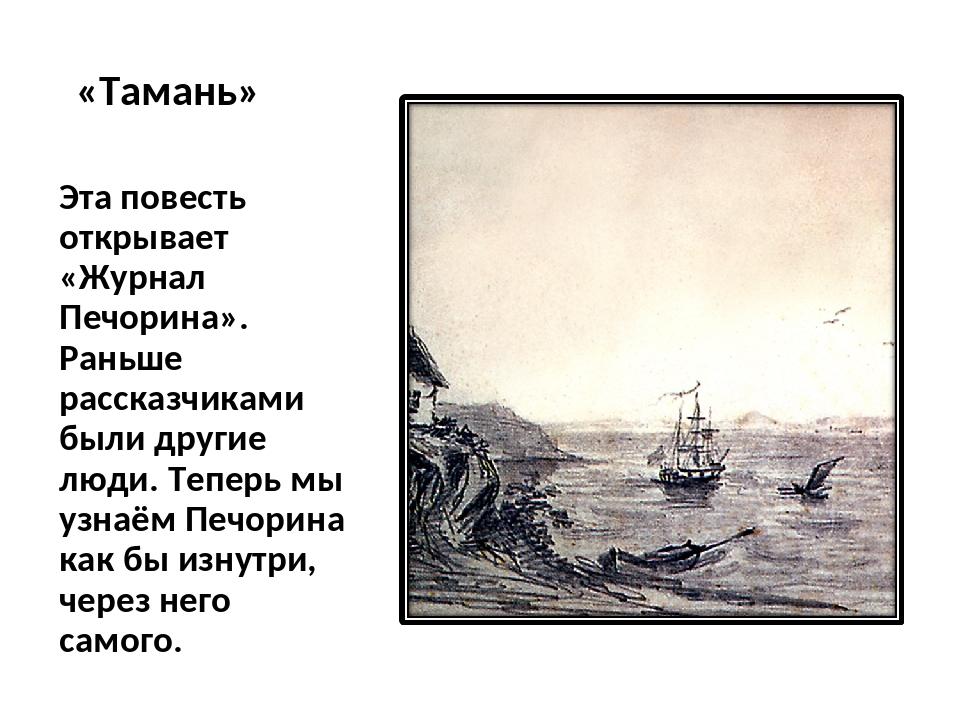 «Тамань» Эта повесть открывает «Журнал Печорина». Раньше рассказчиками были д...