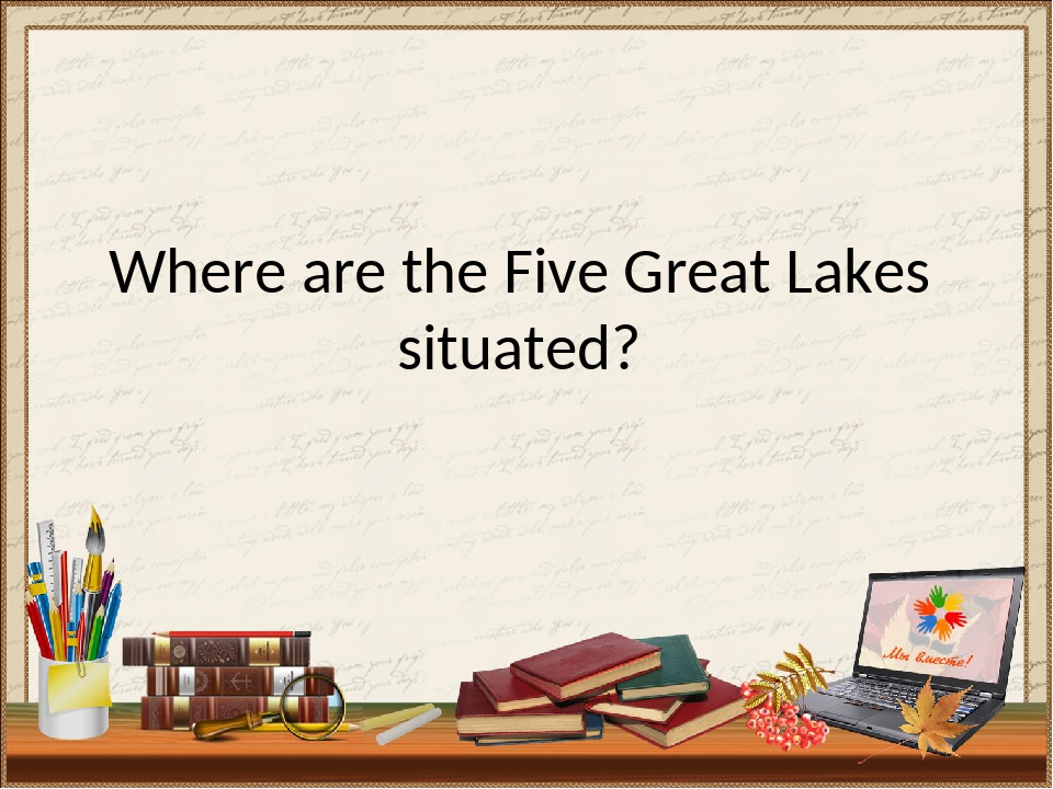 Where are the Five Great Lakes situated?