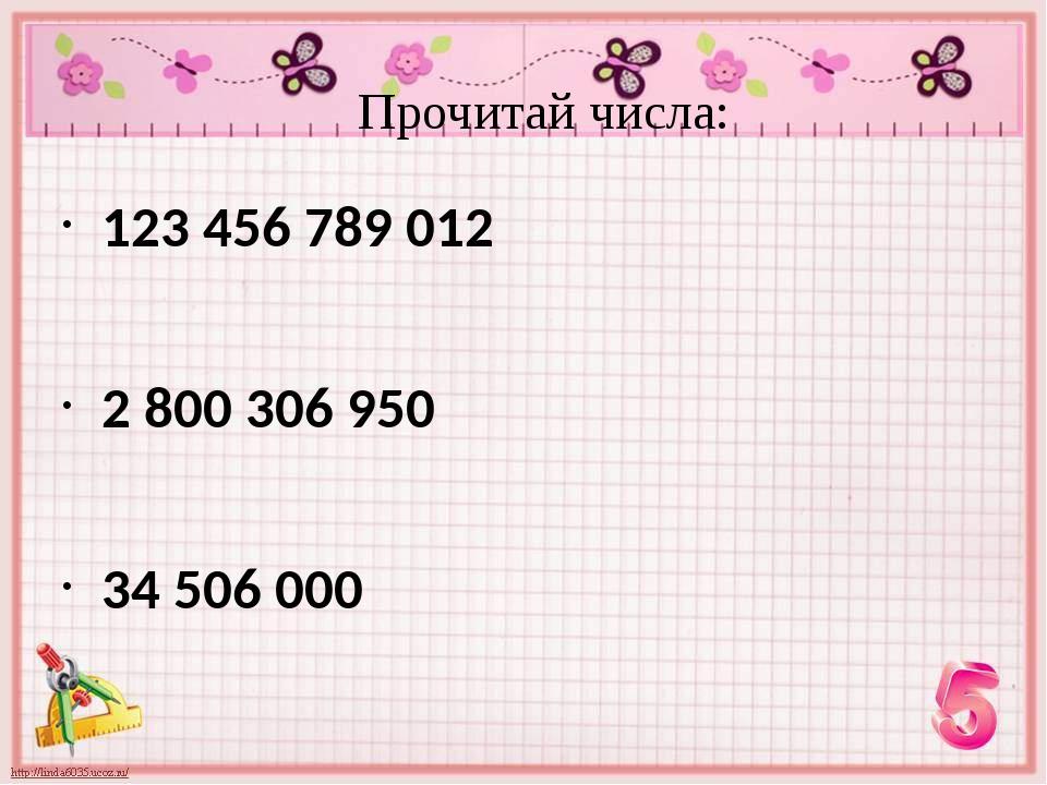 123 456 789 012 2 800 306 950 34 506 000 Прочитай числа: