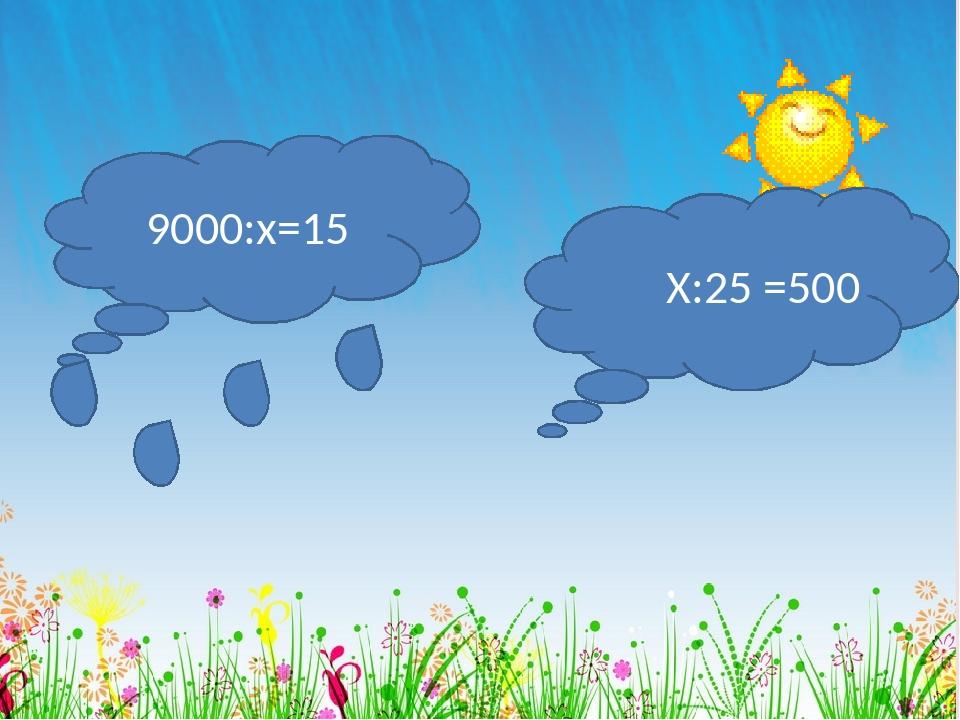 9000:х=15 Х:25 =500