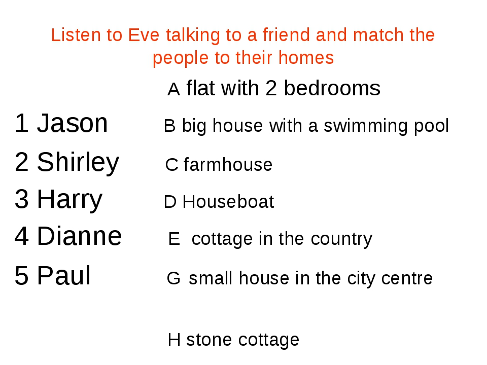 Listen to Eve talking to a friend and match the people to their homes A flat...