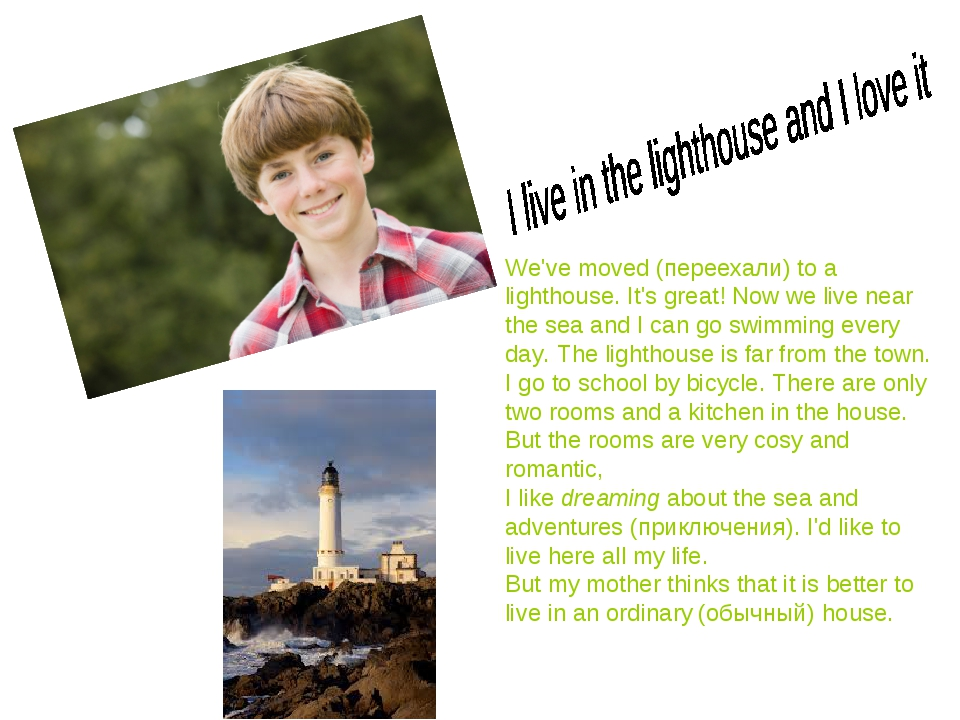 We've moved (переехали) to a lighthouse. It's great! Now we live near the sea...