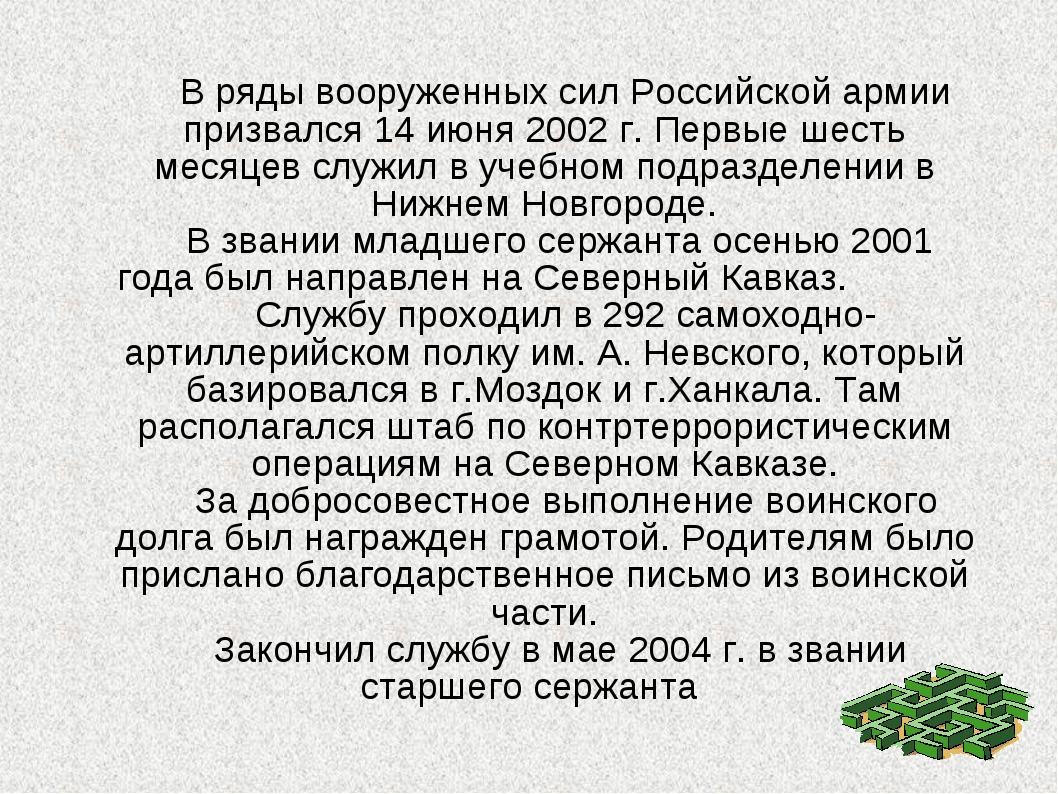 В ряды вооруженных сил Российской армии призвался 14 июня 2002 г. Первые шес...