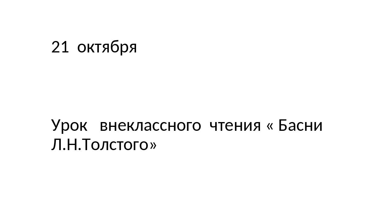 21 октября Урок внеклассного чтения « Басни Л.Н.Толстого»