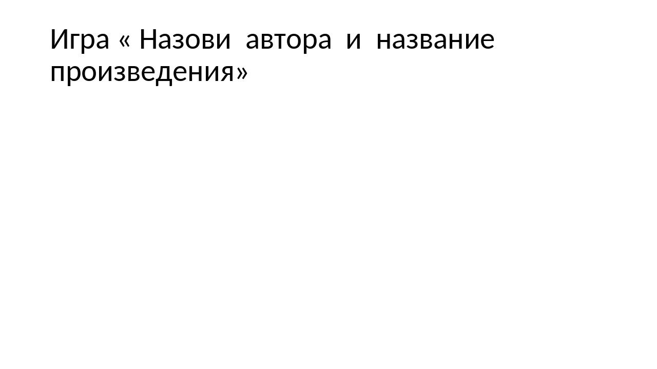 Игра « Назови автора и название произведения»